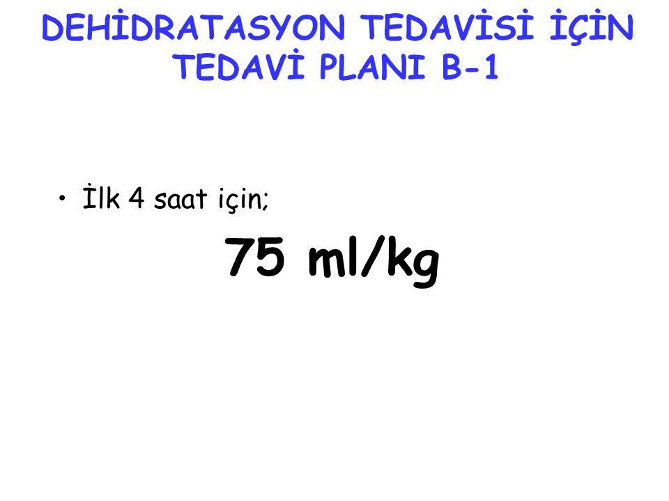 DEHİDRATASYON TEDAVİSİ İÇİN TEDAVİ PLANI B-1 •İlk 4 saat için; 75 ml/kg