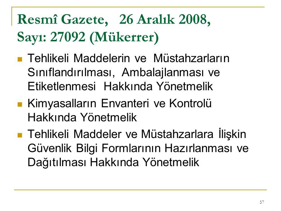 57 Resmî Gazete, 26 Aralık 2008, Sayı: 27092 (Mükerrer)  Tehlikeli Maddelerin ve Müstahzarların Sınıflandırılması, Ambalajlanması ve Etiketlenmesi Hakkında Yönetmelik  Kimyasalların Envanteri ve Kontrolü Hakkında Yönetmelik  Tehlikeli Maddeler ve Müstahzarlara İlişkin Güvenlik Bilgi Formlarının Hazırlanması ve Dağıtılması Hakkında Yönetmelik
