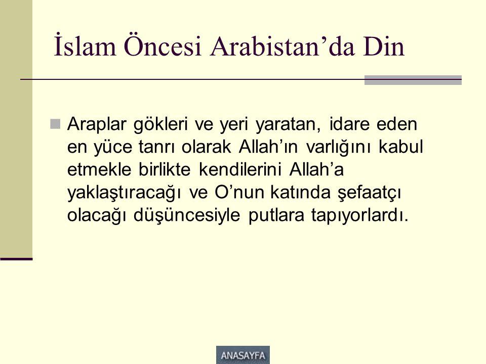 İslam Öncesi Arabistan'da Din  Araplar gökleri ve yeri yaratan, idare eden en yüce tanrı olarak Allah'ın varlığını kabul etmekle birlikte kendilerini