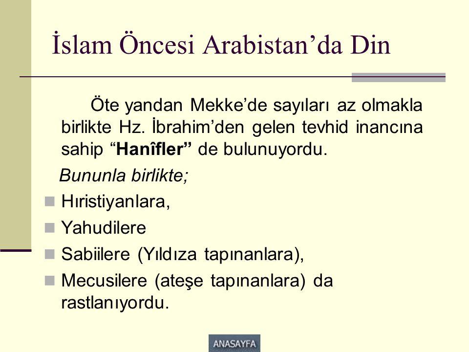 """İslam Öncesi Arabistan'da Din Öte yandan Mekke'de sayıları az olmakla birlikte Hz. İbrahim'den gelen tevhid inancına sahip """"Hanîfler"""" de bulunuyordu."""