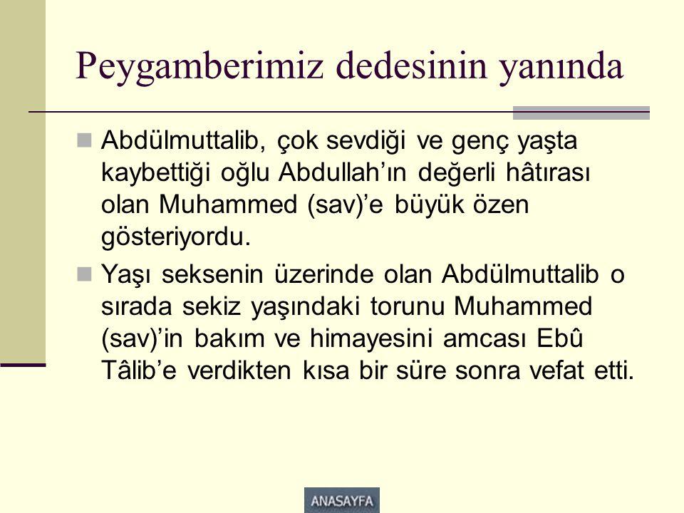 Peygamberimiz dedesinin yanında  Abdülmuttalib, çok sevdiği ve genç yaşta kaybettiği oğlu Abdullah'ın değerli hâtırası olan Muhammed (sav)'e büyük özen gösteriyordu.