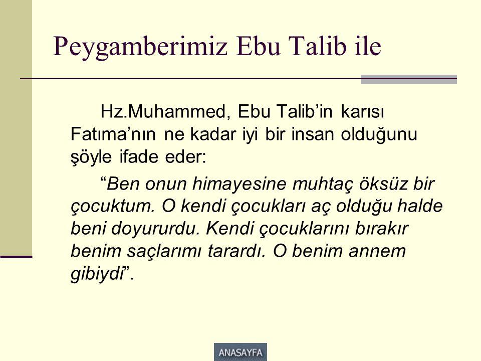 Peygamberimiz Ebu Talib ile Hz.Muhammed, Ebu Talib'in karısı Fatıma'nın ne kadar iyi bir insan olduğunu şöyle ifade eder: Ben onun himayesine muhtaç öksüz bir çocuktum.