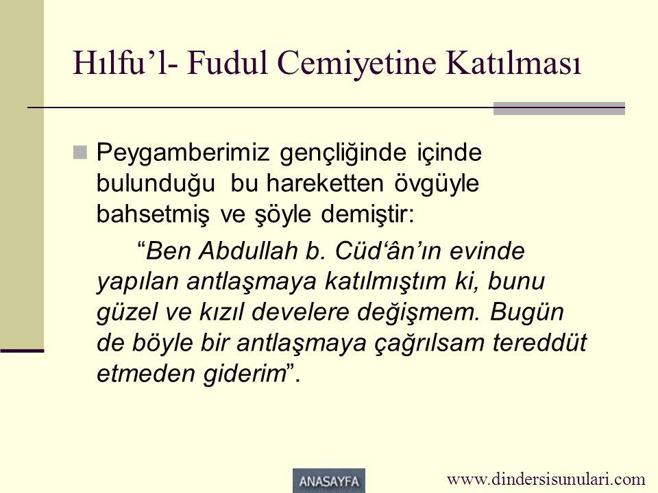 """Hılfu'l- Fudul Cemiyetine Katılması  Peygamberimiz gençliğinde içinde bulunduğu bu hareketten övgüyle bahsetmiş ve şöyle demiştir: """"Ben Abdullah b. C"""