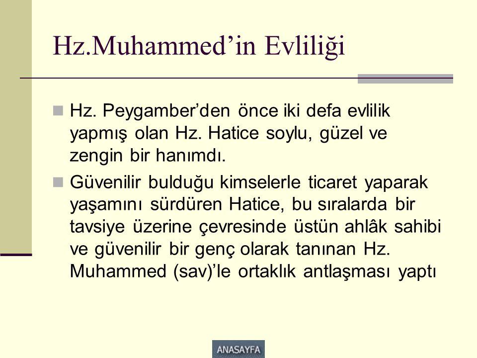 Hz.Muhammed'in Evliliği  Hz. Peygamber'den önce iki defa evlilik yapmış olan Hz. Hatice soylu, güzel ve zengin bir hanımdı.  Güvenilir bulduğu kimse