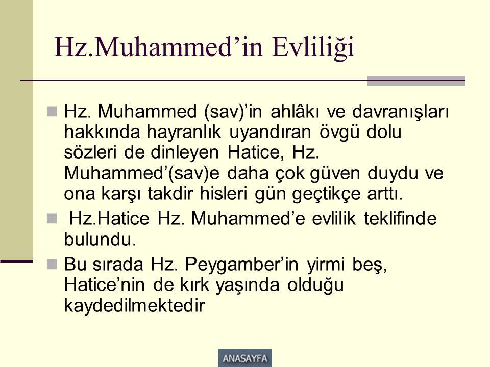 Hz.Muhammed'in Evliliği  Hz. Muhammed (sav)'in ahlâkı ve davranışları hakkında hayranlık uyandıran övgü dolu sözleri de dinleyen Hatice, Hz. Muhammed