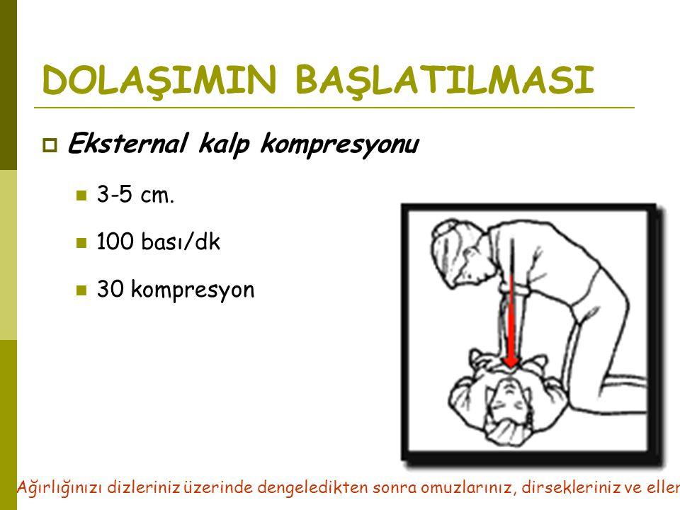 DOLAŞIMIN BAŞLATILMASI  Eksternal kalp kompresyonu  3-5 cm.  100 bası/dk  30 kompresyon Ağırlığınızı dizleriniz üzerinde dengeledikten sonra omuzl
