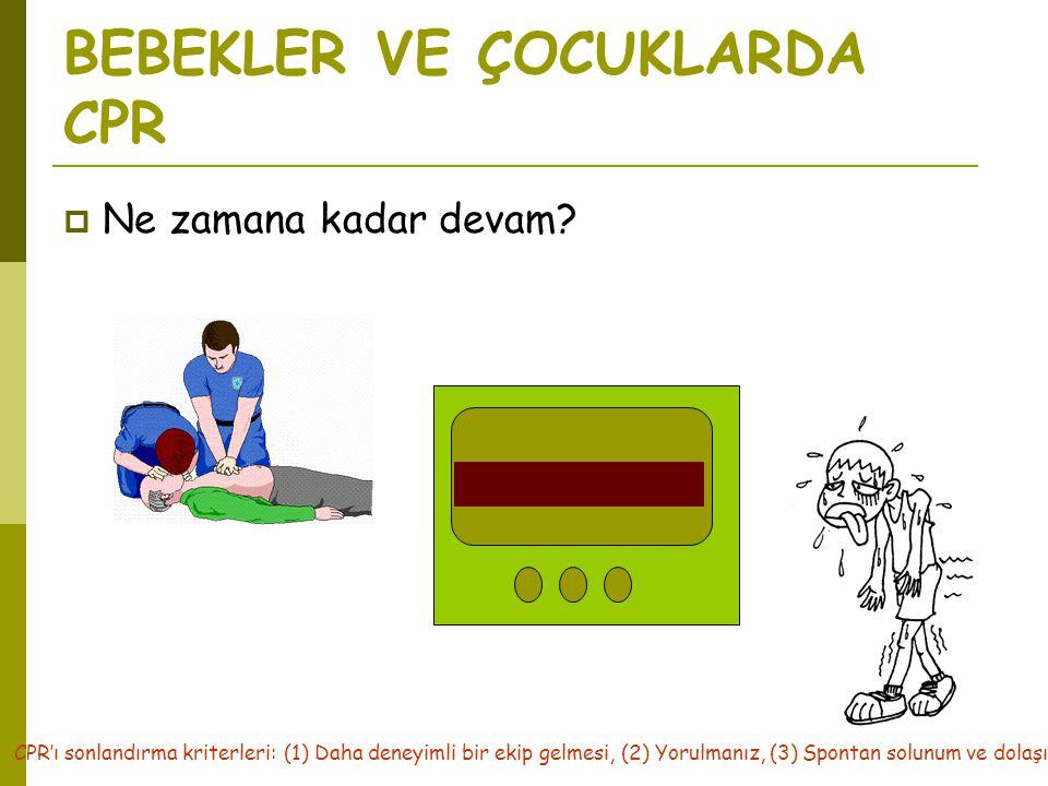 BEBEKLER VE ÇOCUKLARDA CPR  Ne zamana kadar devam? CPR'ı sonlandırma kriterleri: (1) Daha deneyimli bir ekip gelmesi, (2) Yorulmanız, (3) Spontan sol