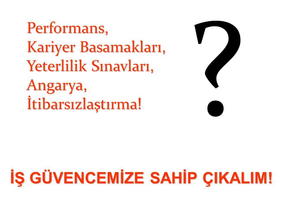 Performans, Kariyer Basamakları, Yeterlilik Sınavları, Angarya, İtibarsızlaştırma ! ? İŞ GÜVENCEMİZE SAHİP ÇIKALIM!