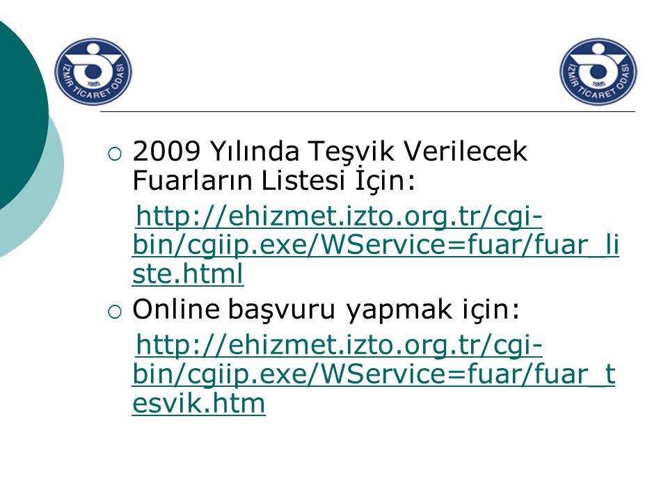  2009 Yılında Teşvik Verilecek Fuarların Listesi İçin: http://ehizmet.izto.org.tr/cgi- bin/cgiip.exe/WService=fuar/fuar_li ste.htmlhttp://ehizmet.izto.org.tr/cgi- bin/cgiip.exe/WService=fuar/fuar_li ste.html  Online başvuru yapmak için: http://ehizmet.izto.org.tr/cgi- bin/cgiip.exe/WService=fuar/fuar_t esvik.htmhttp://ehizmet.izto.org.tr/cgi- bin/cgiip.exe/WService=fuar/fuar_t esvik.htm
