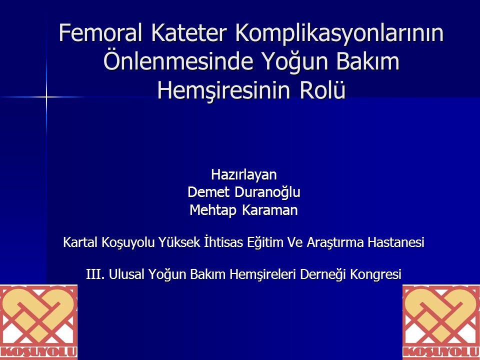 Femoral Kateter Komplikasyonlarının Önlenmesinde Yoğun Bakım Hemşiresinin Rolü Hazırlayan Demet Duranoğlu Mehtap Karaman Kartal Koşuyolu Yüksek İhtisa
