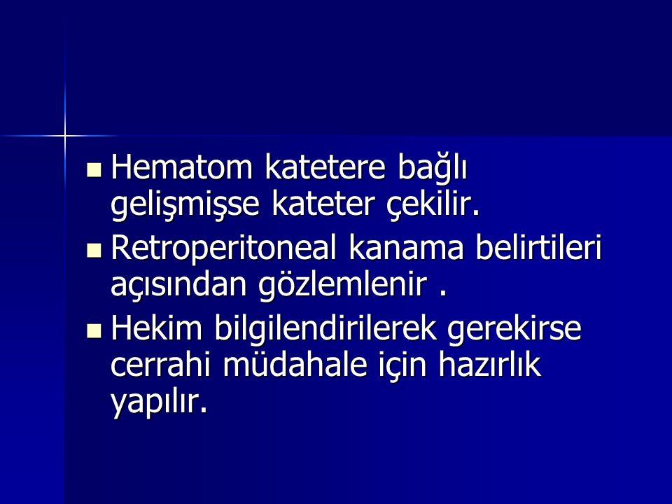  Hematom katetere bağlı gelişmişse kateter çekilir.  Retroperitoneal kanama belirtileri açısından gözlemlenir.  Hekim bilgilendirilerek gerekirse c