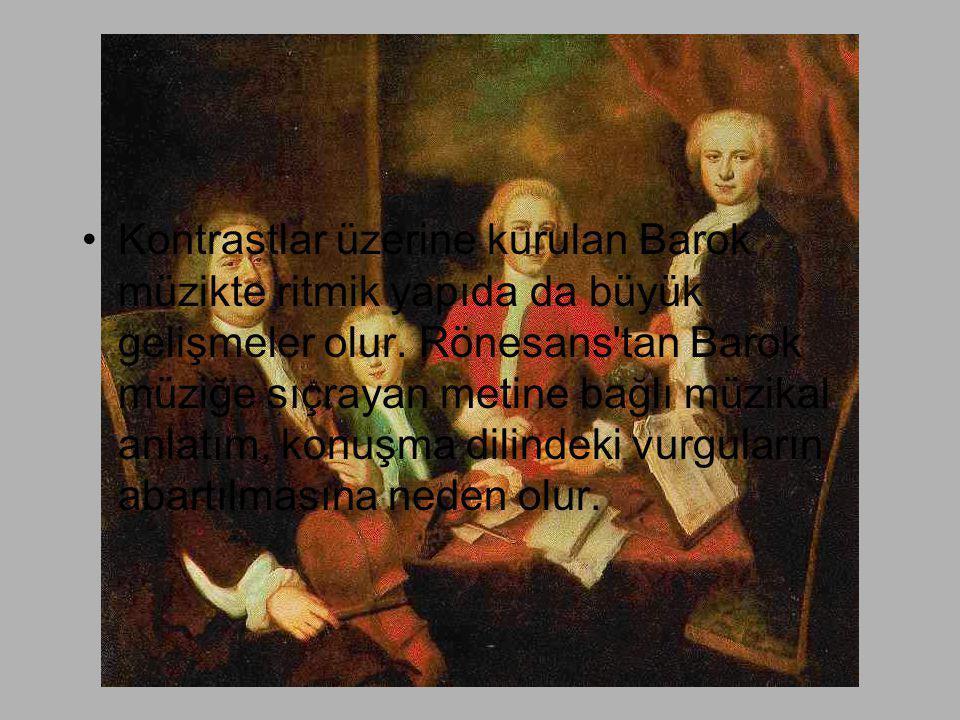 •Kontrastlar üzerine kurulan Barok müzikte ritmik yapıda da büyük gelişmeler olur. Rönesans'tan Barok müziğe sıçrayan metine bağlı müzikal anlatım, ko