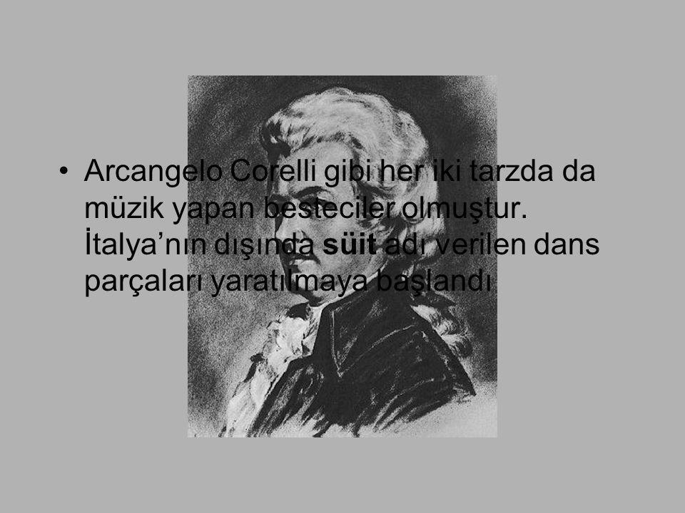 •Arcangelo Corelli gibi her iki tarzda da müzik yapan besteciler olmuştur. İtalya'nın dışında süit adı verilen dans parçaları yaratılmaya başlandı