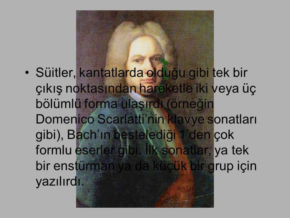 •Süitler, kantatlarda olduğu gibi tek bir çıkış noktasından hareketle iki veya üç bölümlü forma ulaşırdı (örneğin Domenico Scarlatti'nin klavye sonatl