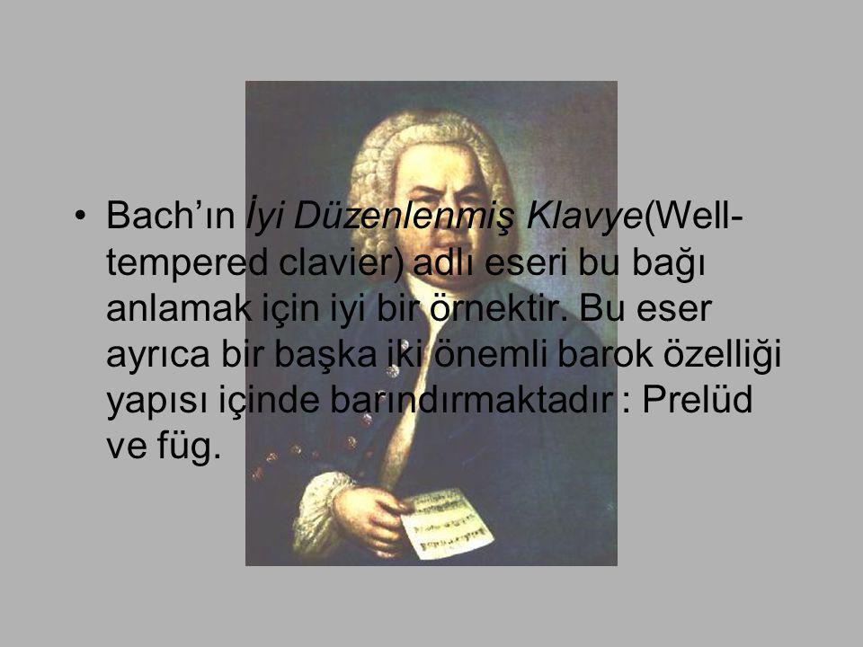 •Bach'ın İyi Düzenlenmiş Klavye(Well- tempered clavier) adlı eseri bu bağı anlamak için iyi bir örnektir. Bu eser ayrıca bir başka iki önemli barok öz