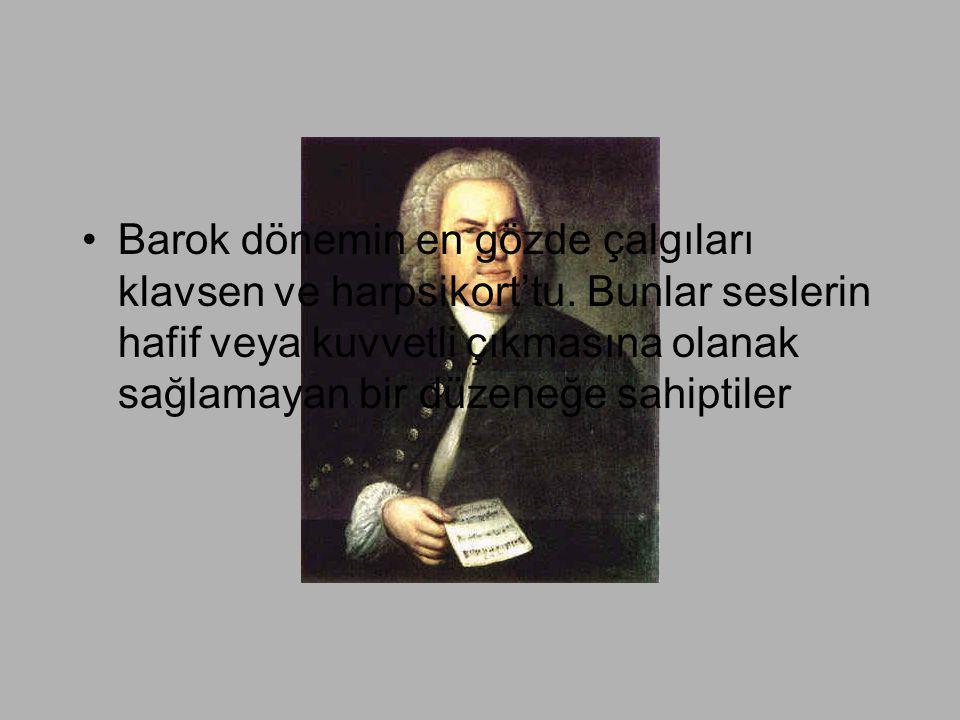 •Barok dönemin en gözde çalgıları klavsen ve harpsikort'tu. Bunlar seslerin hafif veya kuvvetli çıkmasına olanak sağlamayan bir düzeneğe sahiptiler