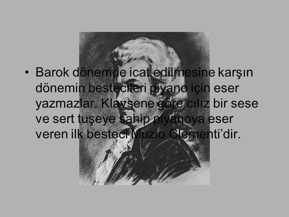 •Barok dönemde icat edilmesine karşın dönemin bestecileri piyano için eser yazmazlar. Klavsene göre cılız bir sese ve sert tuşeye sahip piyanoya eser
