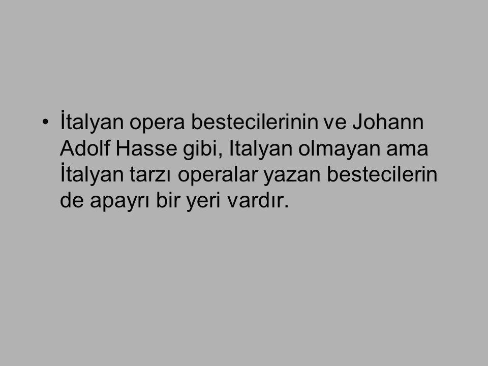 •İtalyan opera bestecilerinin ve Johann Adolf Hasse gibi, Italyan olmayan ama İtalyan tarzı operalar yazan bestecilerin de apayrı bir yeri vardır.