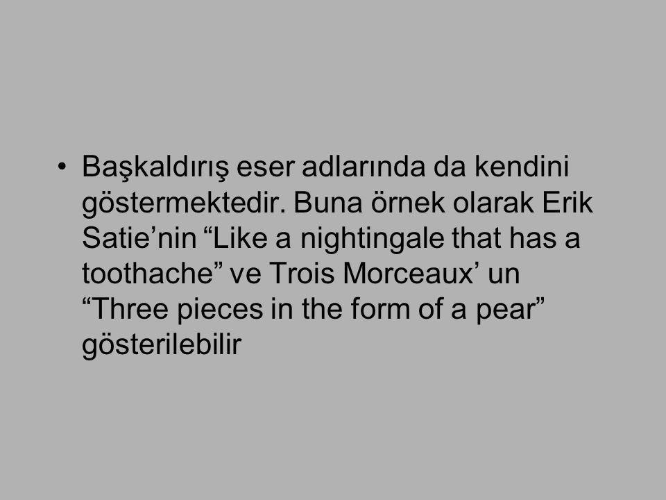 """•Başkaldırış eser adlarında da kendini göstermektedir. Buna örnek olarak Erik Satie'nin """"Like a nightingale that has a toothache"""" ve Trois Morceaux' u"""