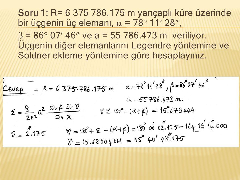 Soru 1: R= 6 375 786.175 m yarıçaplı küre üzerinde bir üçgenin üç elemanı,  = 78  11 28 ,  = 86  07 46  ve a = 55 786.473 m veriliyor. Üçgenin d