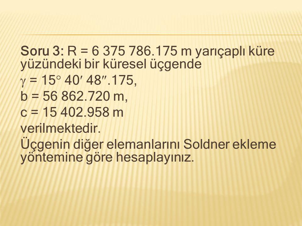 Soru 3: R = 6 375 786.175 m yarıçaplı küre yüzündeki bir küresel üçgende  = 15  40 48 .175, b = 56 862.720 m, c = 15 402.958 m verilmektedir. Üçgen