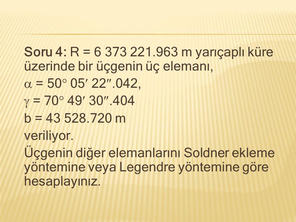 Soru 4: R = 6 373 221.963 m yarıçaplı küre üzerinde bir üçgenin üç elemanı,  = 50  05 22 .042,  = 70  49 30 .404 b = 43 528.720 m veriliyor. Üçg