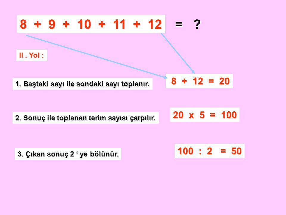 8 + 9 + 10 + 11 + 12 = .II. Yol : 1. Baştaki sayı ile sondaki sayı toplanır.