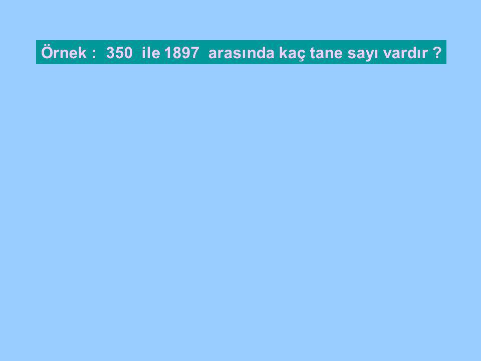 Örnek : 350 ile 1897 arasında kaç tane sayı vardır ?