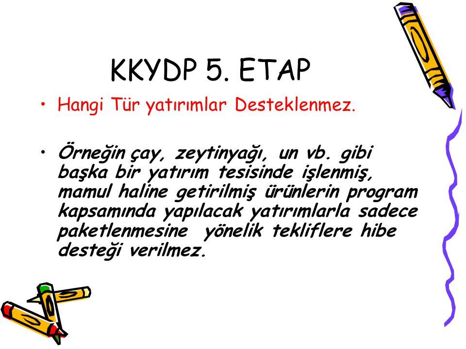 KKYDP 5. ETAP •Hangi Tür yatırımlar Desteklenmez. •Örneğin çay, zeytinyağı, un vb. gibi başka bir yatırım tesisinde işlenmiş, mamul haline getirilmiş