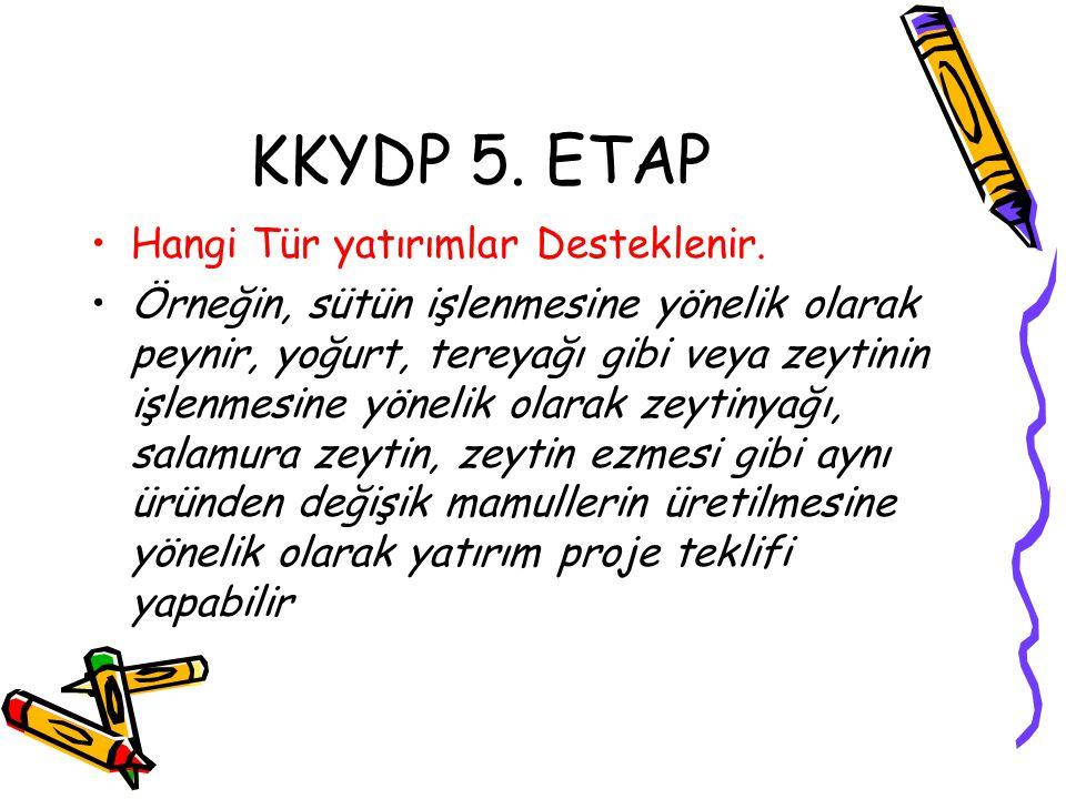 KKYDP 5. ETAP •Hangi Tür yatırımlar Desteklenir. •Örneğin, sütün işlenmesine yönelik olarak peynir, yoğurt, tereyağı gibi veya zeytinin işlenmesine yö