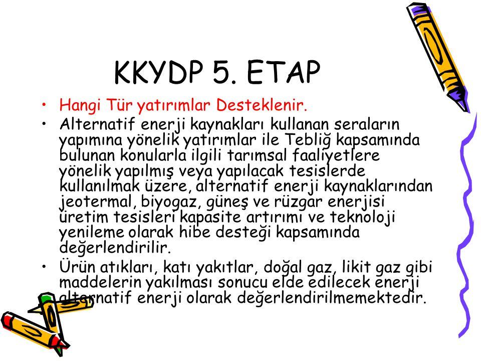 KKYDP 5. ETAP •Hangi Tür yatırımlar Desteklenir. •Alternatif enerji kaynakları kullanan seraların yapımına yönelik yatırımlar ile Tebliğ kapsamında bu