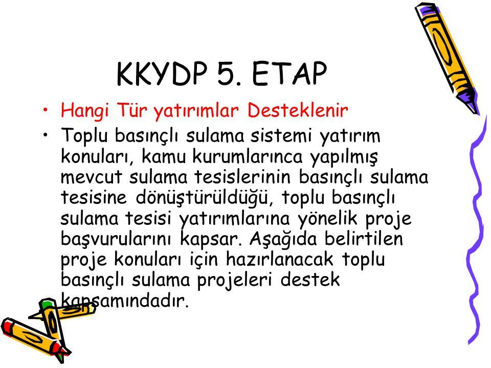 KKYDP 5. ETAP •Hangi Tür yatırımlar Desteklenir •Toplu basınçlı sulama sistemi yatırım konuları, kamu kurumlarınca yapılmış mevcut sulama tesislerinin