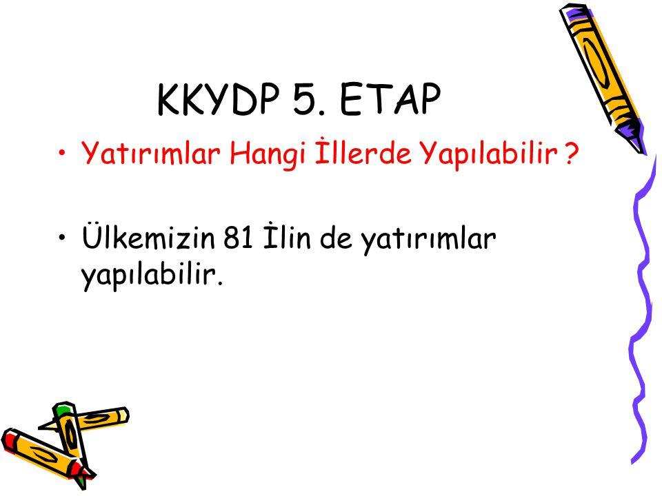 KKYDP 5. ETAP •Yatırımlar Hangi İllerde Yapılabilir ? •Ülkemizin 81 İlin de yatırımlar yapılabilir.