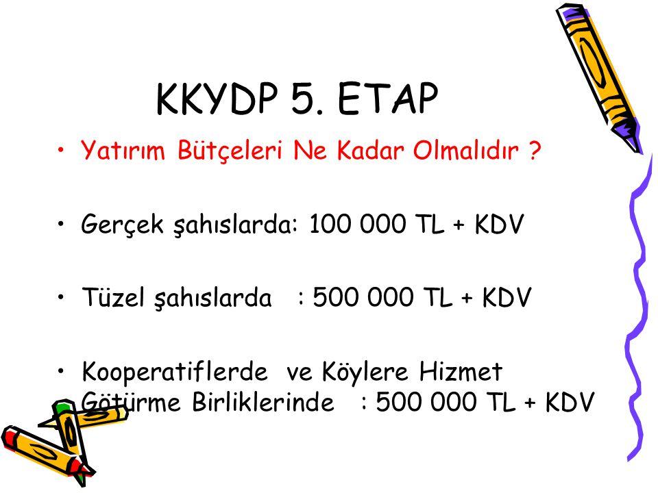 KKYDP 5. ETAP •Yatırım Bütçeleri Ne Kadar Olmalıdır ? •Gerçek şahıslarda: 100 000 TL + KDV •Tüzel şahıslarda : 500 000 TL + KDV •Kooperatiflerde ve Kö