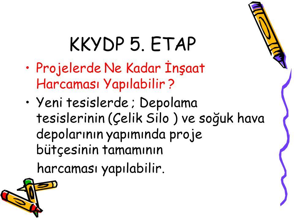 KKYDP 5. ETAP •Projelerde Ne Kadar İnşaat Harcaması Yapılabilir ? •Yeni tesislerde ; Depolama tesislerinin (Çelik Silo ) ve soğuk hava depolarının yap