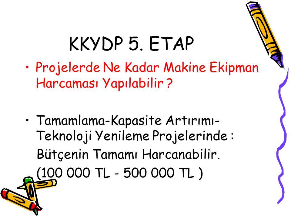 KKYDP 5. ETAP •Projelerde Ne Kadar Makine Ekipman Harcaması Yapılabilir ? •Tamamlama-Kapasite Artırımı- Teknoloji Yenileme Projelerinde : Bütçenin Tam