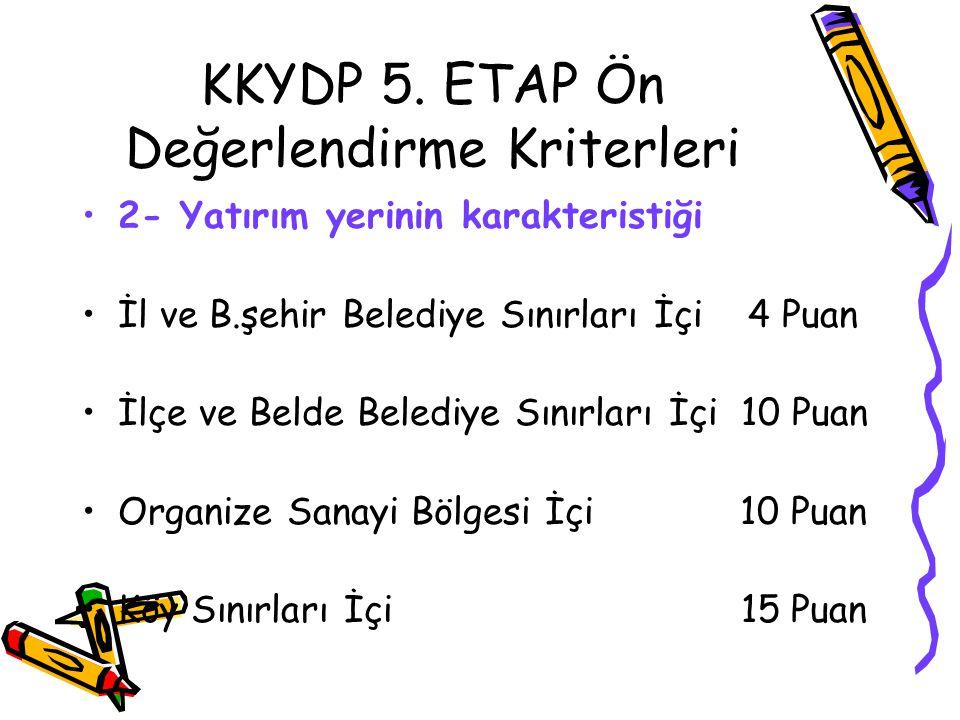 KKYDP 5. ETAP Ön Değerlendirme Kriterleri •2- Yatırım yerinin karakteristiği •İl ve B.şehir Belediye Sınırları İçi 4 Puan •İlçe ve Belde Belediye Sını