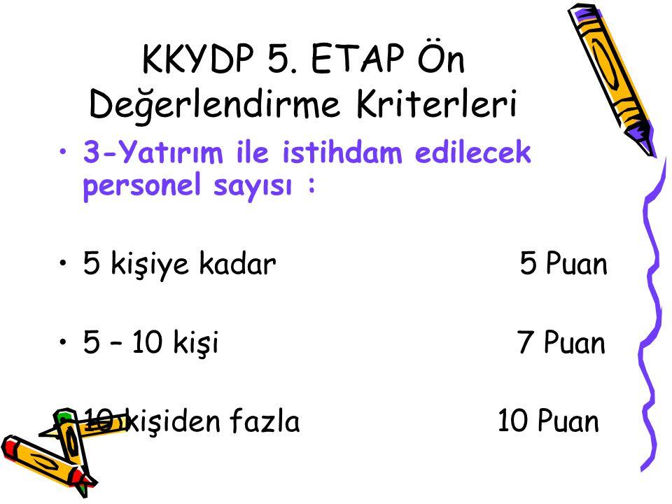 KKYDP 5. ETAP Ön Değerlendirme Kriterleri •3-Yatırım ile istihdam edilecek personel sayısı : •5 kişiye kadar 5 Puan •5 – 10 kişi 7 Puan •10 kişiden fa