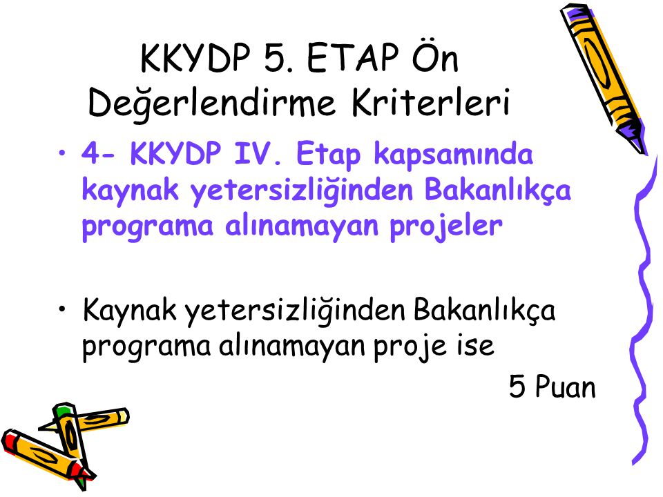 KKYDP 5. ETAP Ön Değerlendirme Kriterleri •4- KKYDP IV. Etap kapsamında kaynak yetersizliğinden Bakanlıkça programa alınamayan projeler •Kaynak yeters