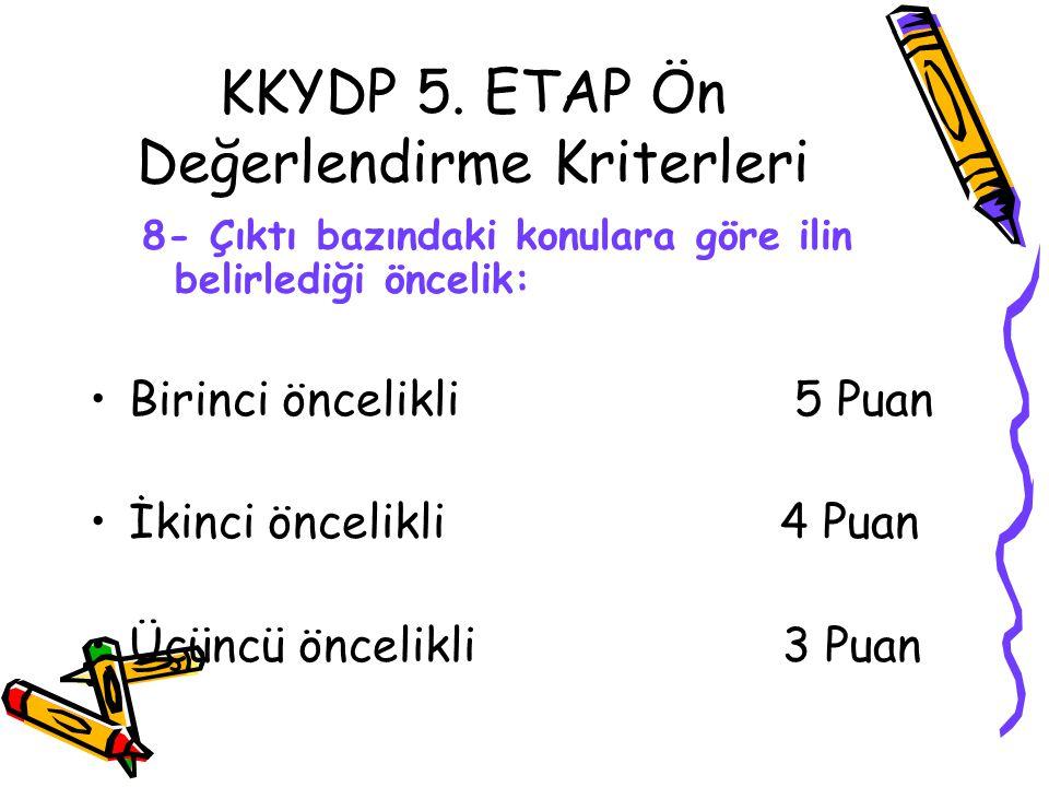 KKYDP 5. ETAP Ön Değerlendirme Kriterleri 8- Çıktı bazındaki konulara göre ilin belirlediği öncelik: •Birinci öncelikli 5 Puan •İkinci öncelikli 4 Pua