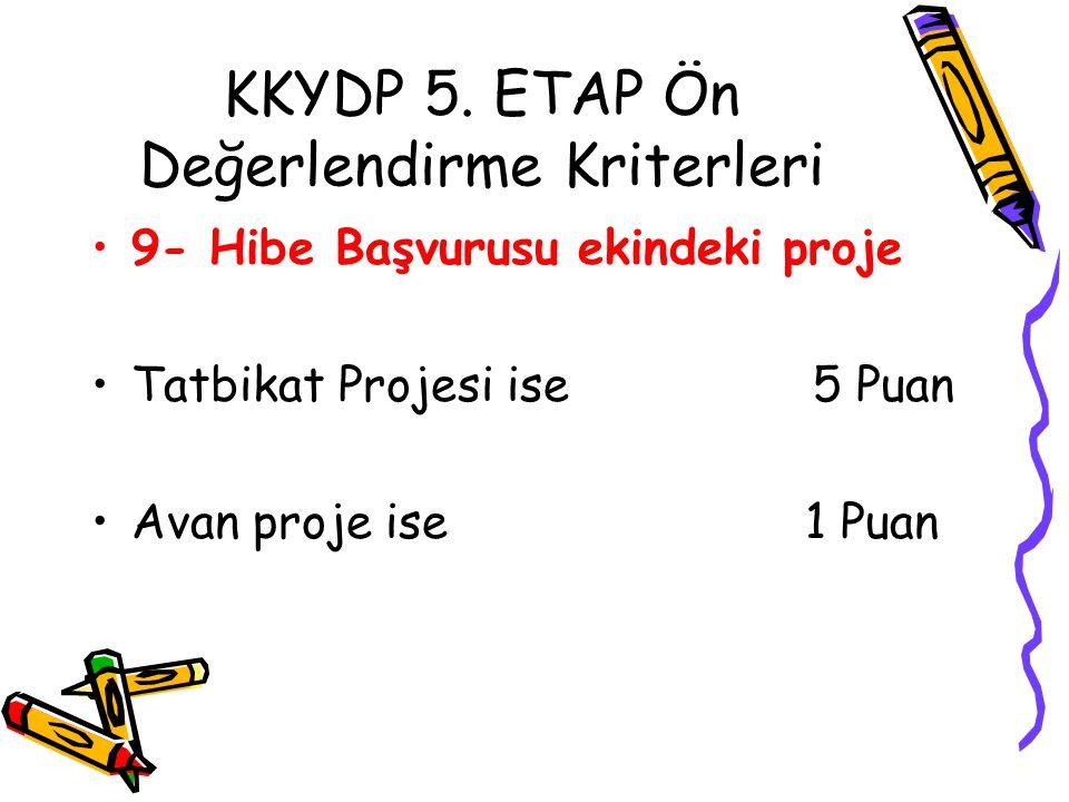 KKYDP 5. ETAP Ön Değerlendirme Kriterleri •9- Hibe Başvurusu ekindeki proje •Tatbikat Projesi ise 5 Puan •Avan proje ise 1 Puan