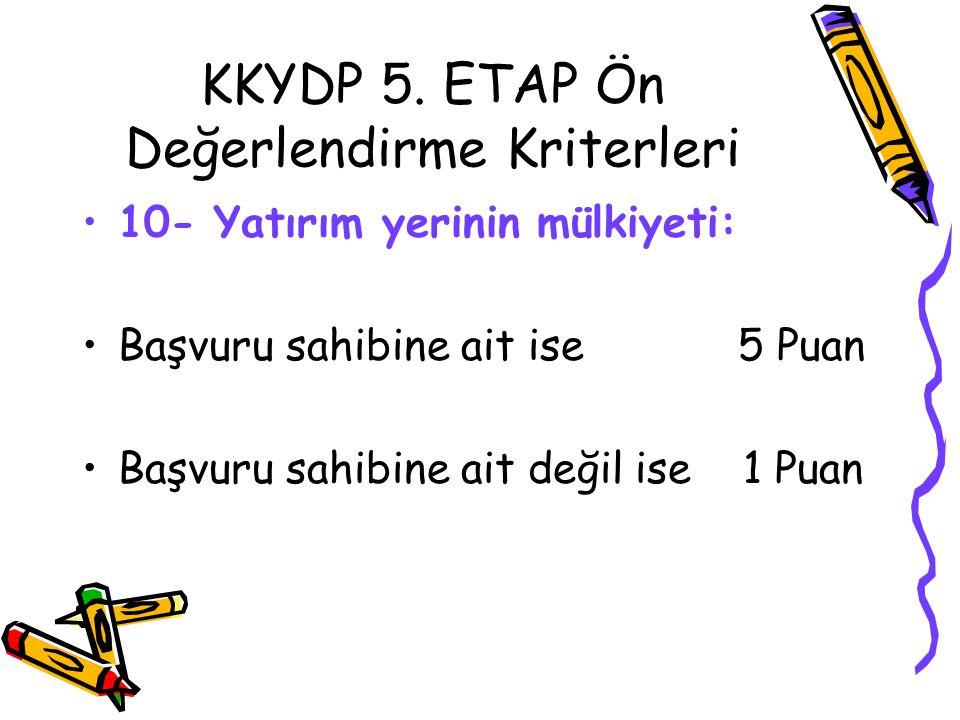 KKYDP 5. ETAP Ön Değerlendirme Kriterleri •10- Yatırım yerinin mülkiyeti: •Başvuru sahibine ait ise 5 Puan •Başvuru sahibine ait değil ise 1 Puan