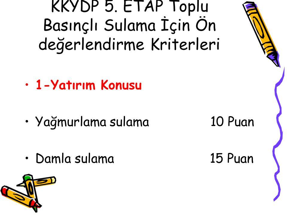 KKYDP 5. ETAP Toplu Basınçlı Sulama İçin Ön değerlendirme Kriterleri •1-Yatırım Konusu •Yağmurlama sulama 10 Puan •Damla sulama 15 Puan
