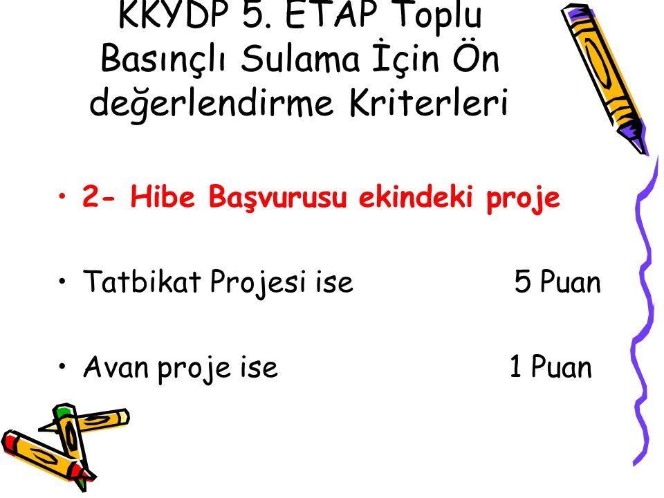 KKYDP 5. ETAP Toplu Basınçlı Sulama İçin Ön değerlendirme Kriterleri •2- Hibe Başvurusu ekindeki proje •Tatbikat Projesi ise 5 Puan •Avan proje ise 1