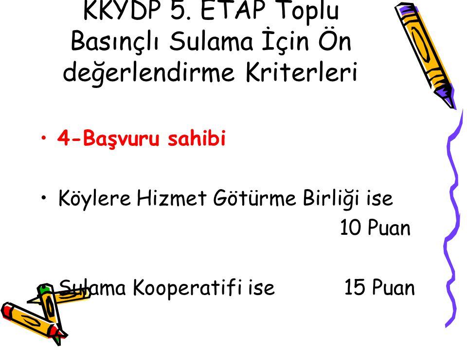 KKYDP 5. ETAP Toplu Basınçlı Sulama İçin Ön değerlendirme Kriterleri •4-Başvuru sahibi •Köylere Hizmet Götürme Birliği ise 10 Puan •Sulama Kooperatifi
