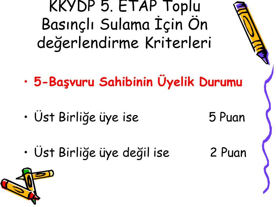 KKYDP 5. ETAP Toplu Basınçlı Sulama İçin Ön değerlendirme Kriterleri •5-Başvuru Sahibinin Üyelik Durumu •Üst Birliğe üye ise 5 Puan •Üst Birliğe üye d