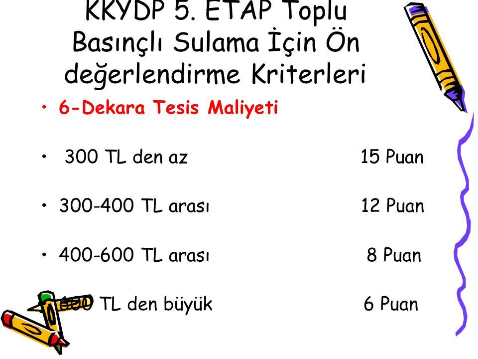 KKYDP 5. ETAP Toplu Basınçlı Sulama İçin Ön değerlendirme Kriterleri •6-Dekara Tesis Maliyeti • 300 TL den az 15 Puan •300-400 TL arası 12 Puan •400-6