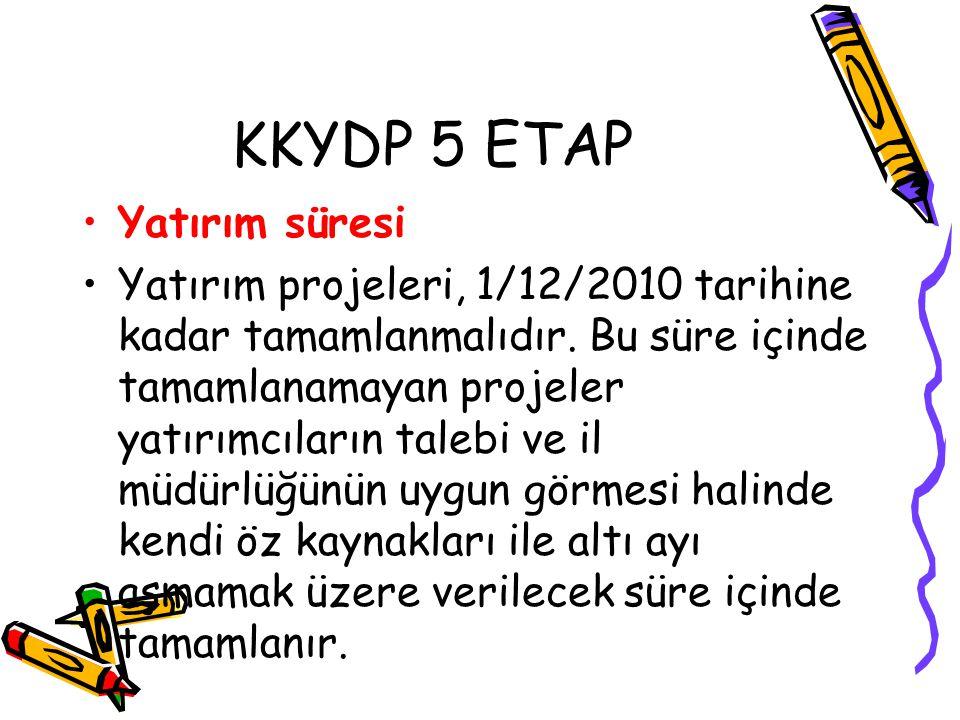 KKYDP 5 ETAP •Yatırım süresi •Yatırım projeleri, 1/12/2010 tarihine kadar tamamlanmalıdır. Bu süre içinde tamamlanamayan projeler yatırımcıların taleb