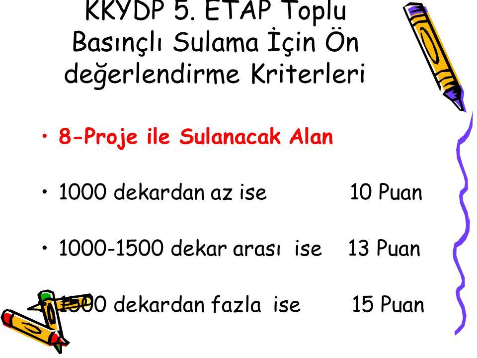 KKYDP 5. ETAP Toplu Basınçlı Sulama İçin Ön değerlendirme Kriterleri •8-Proje ile Sulanacak Alan •1000 dekardan az ise 10 Puan •1000-1500 dekar arası