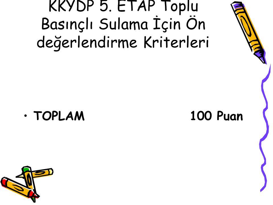 KKYDP 5. ETAP Toplu Basınçlı Sulama İçin Ön değerlendirme Kriterleri •TOPLAM 100 Puan